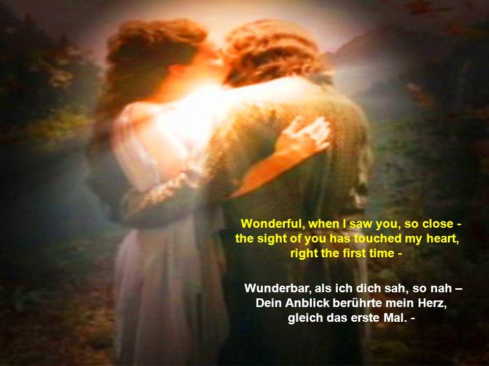 Wunderbar, als ich dich sah, so nah – Dein Anblick berührte mein Herz,