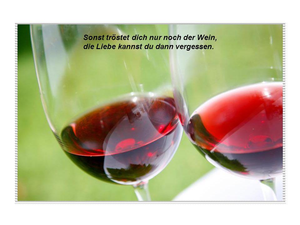 Sonst tröstet dich nur noch der Wein,