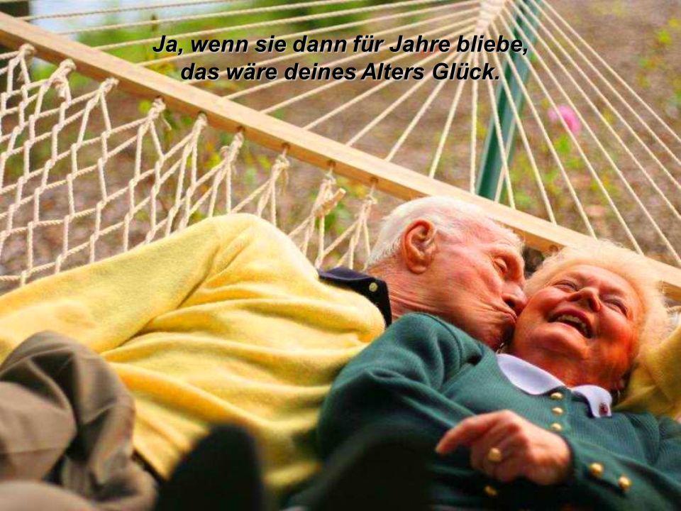 das wäre deines Alters Glück.