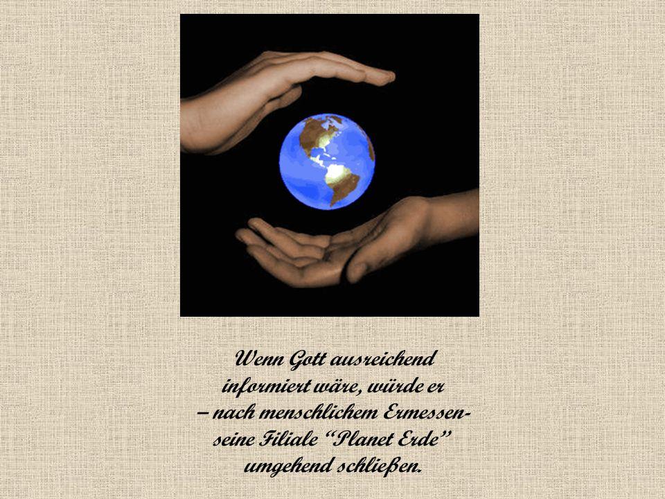 Wenn Gott ausreichend informiert wäre, würde er – nach menschlichem Ermessen- seine Filiale Planet Erde