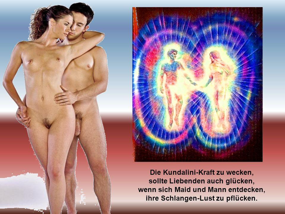 Die Kundalini-Kraft zu wecken, sollte Liebenden auch glücken, wenn sich Maid und Mann entdecken, ihre Schlangen-Lust zu pflücken.