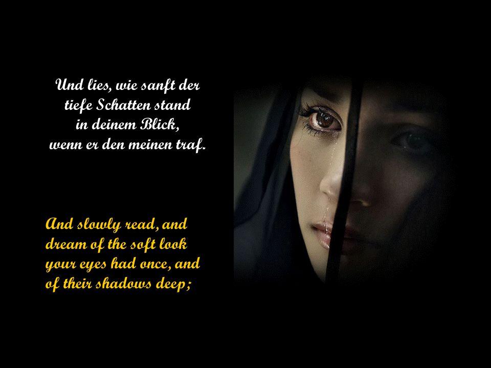 Und lies, wie sanft der tiefe Schatten stand in deinem Blick, wenn er den meinen traf.