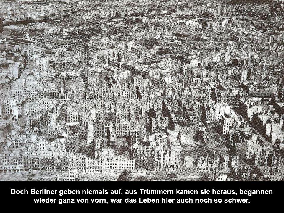 Doch Berliner geben niemals auf, aus Trümmern kamen sie heraus, begannen wieder ganz von vorn, war das Leben hier auch noch so schwer.