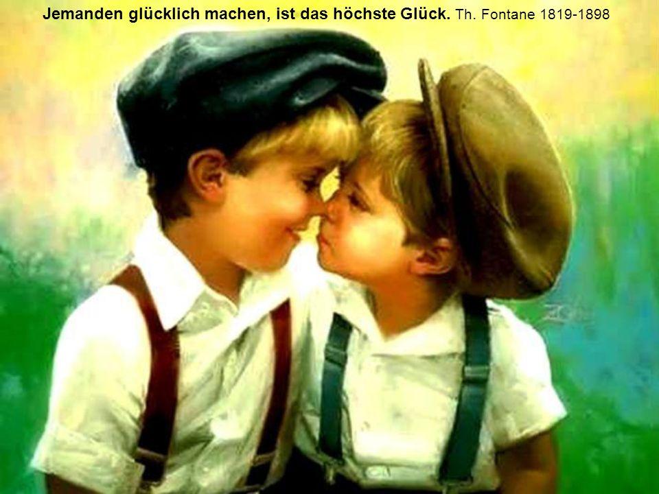 Jemanden glücklich machen, ist das höchste Glück. Th. Fontane 1819-1898