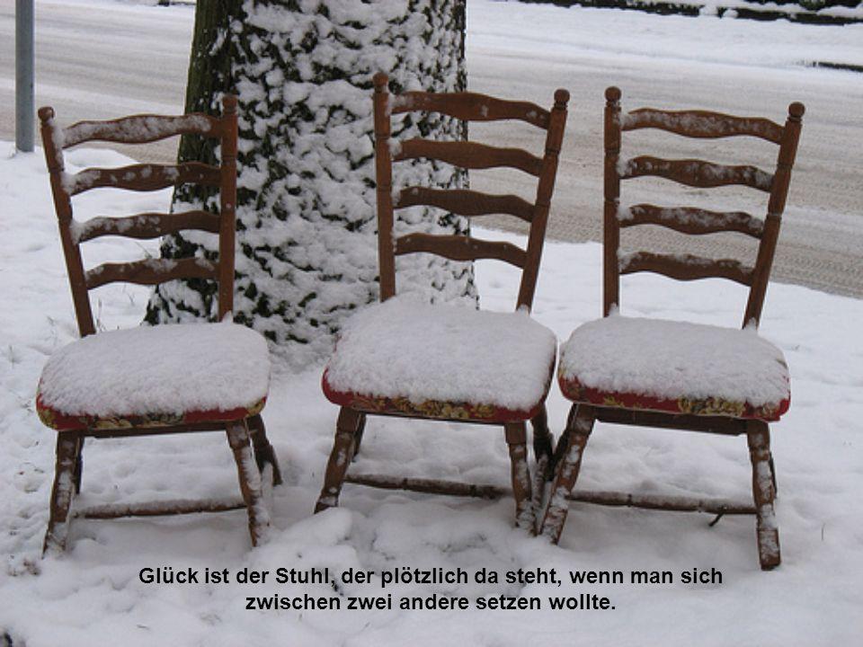 Glück ist der Stuhl, der plötzlich da steht, wenn man sich zwischen zwei andere setzen wollte.