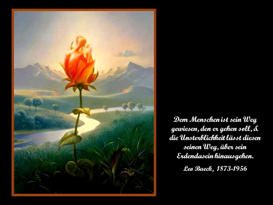Dem Menschen ist sein Weg gewiesen, den er gehen soll, & die Unsterblichkeit lässt diesen seinen Weg, über sein Erdendasein hinausgehen.