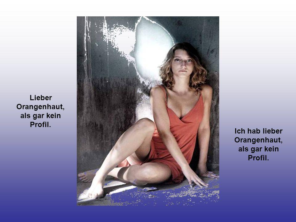Lieber Orangenhaut, als gar kein Profil.