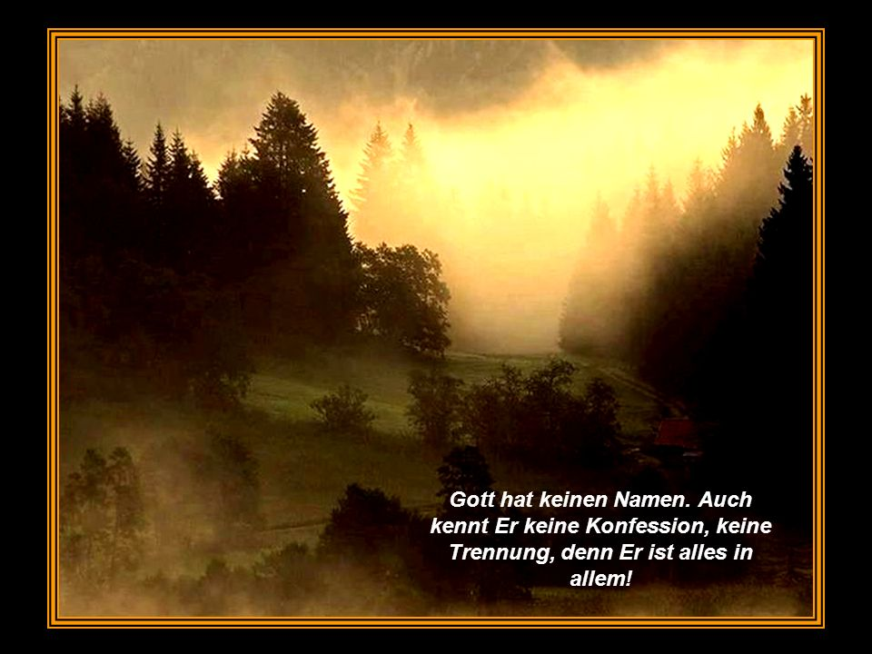 Gott hat keinen Namen. Auch kennt Er keine Konfession, keine Trennung, denn Er ist alles in allem!