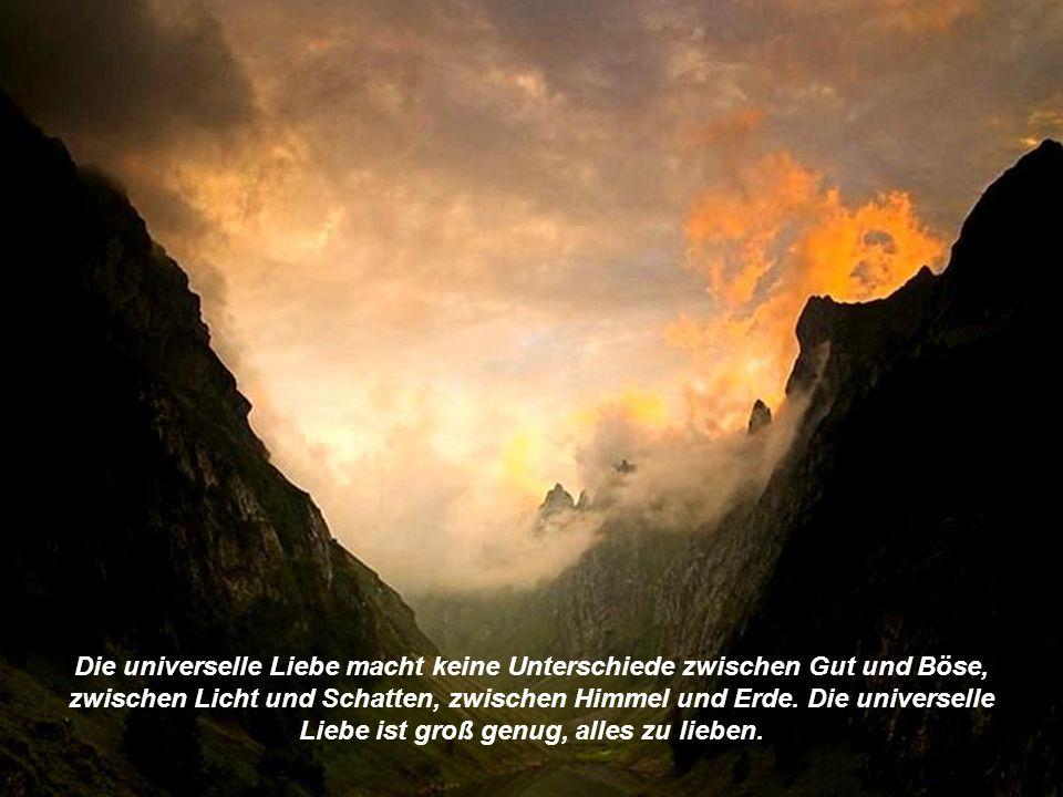 Die universelle Liebe macht keine Unterschiede zwischen Gut und Böse, zwischen Licht und Schatten, zwischen Himmel und Erde.
