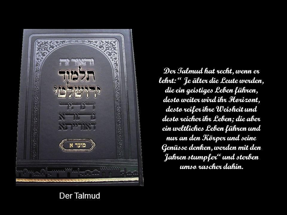 Der Talmud hat recht, wenn er lehrt: Je älter die Leute werden, die ein geistiges Leben führen, desto weiter wird ihr Horizont, desto reifer ihre Weisheit und desto reicher ihr Leben; die aber ein weltliches Leben führen und nur an den Körper und seine Genüsse denken, werden mit den Jahren stumpfer und sterben umso rascher dahin.
