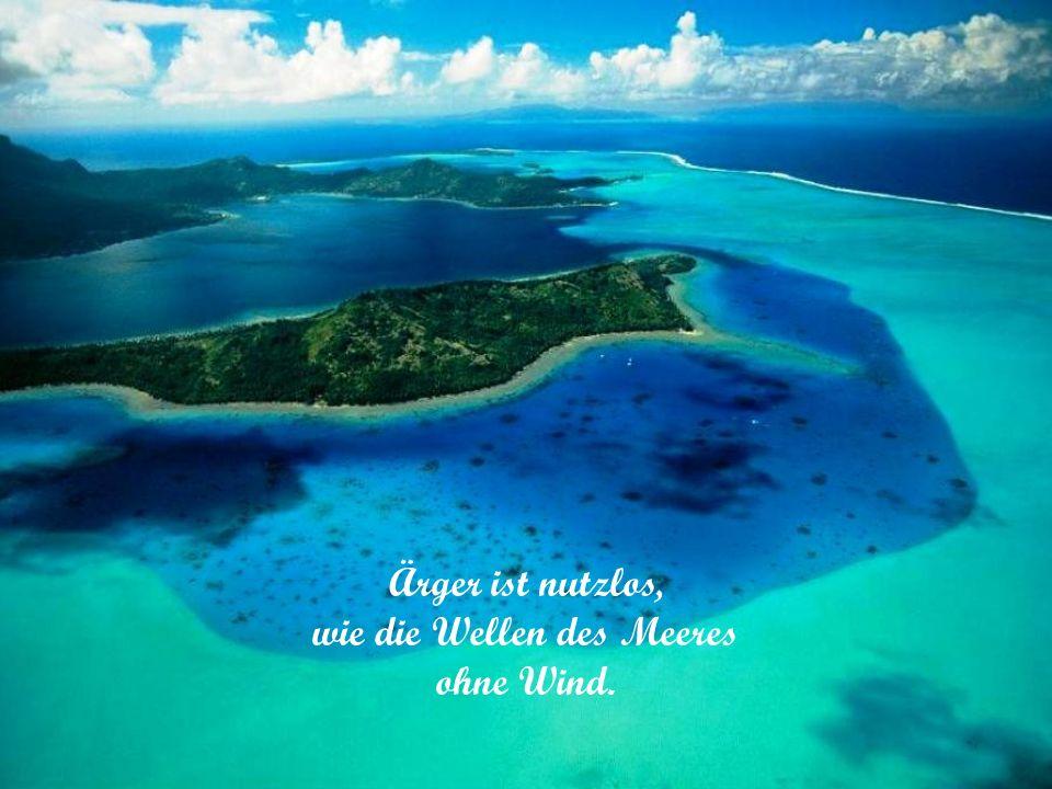 Ärger ist nutzlos, wie die Wellen des Meeres ohne Wind.