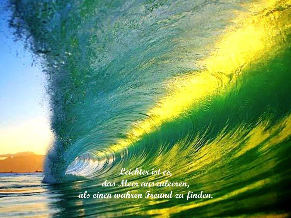 Leichter ist es, das Meer auszuleeren, als einen wahren Freund zu finden.