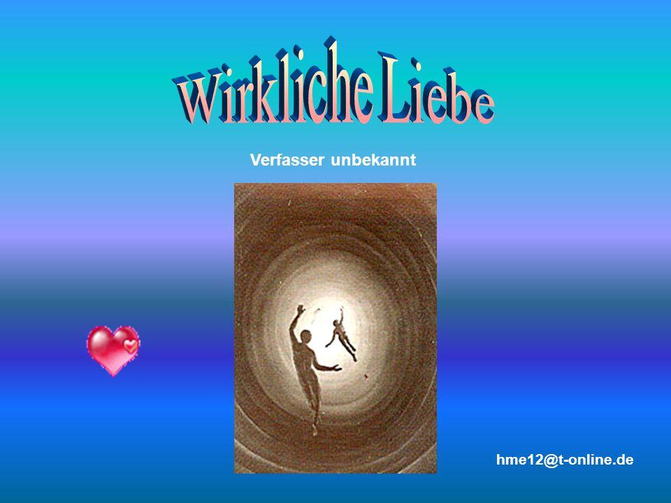 Wirkliche Liebe Verfasser unbekannt hme12@t-online.de