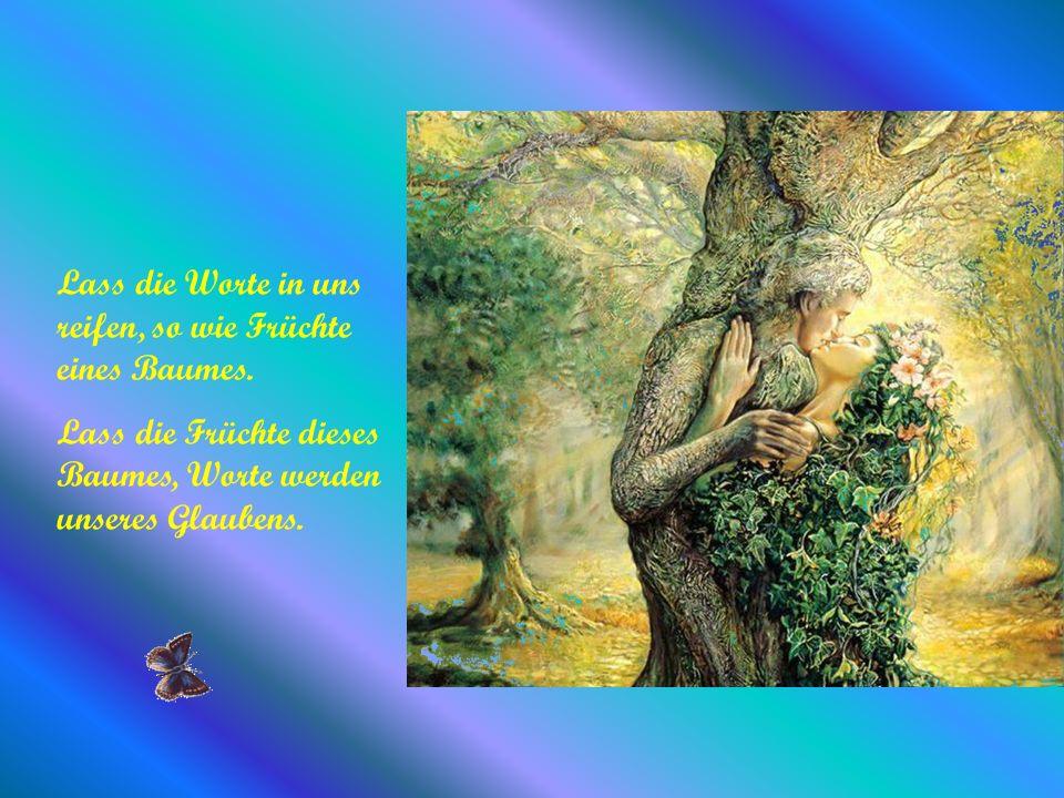 Lass die Worte in uns reifen, so wie Früchte eines Baumes.