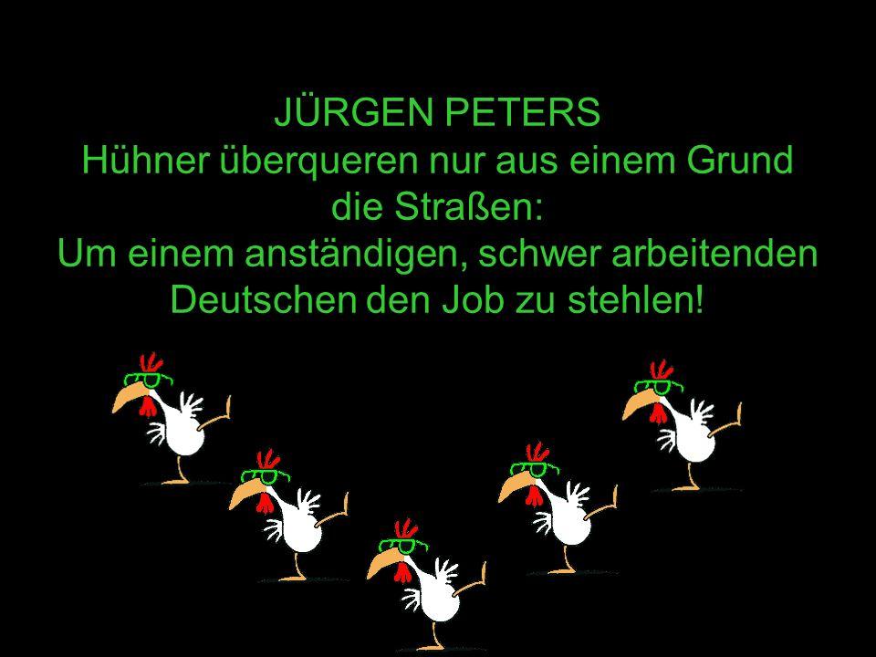 JÜRGEN PETERS Hühner überqueren nur aus einem Grund die Straßen: Um einem anständigen, schwer arbeitenden Deutschen den Job zu stehlen!