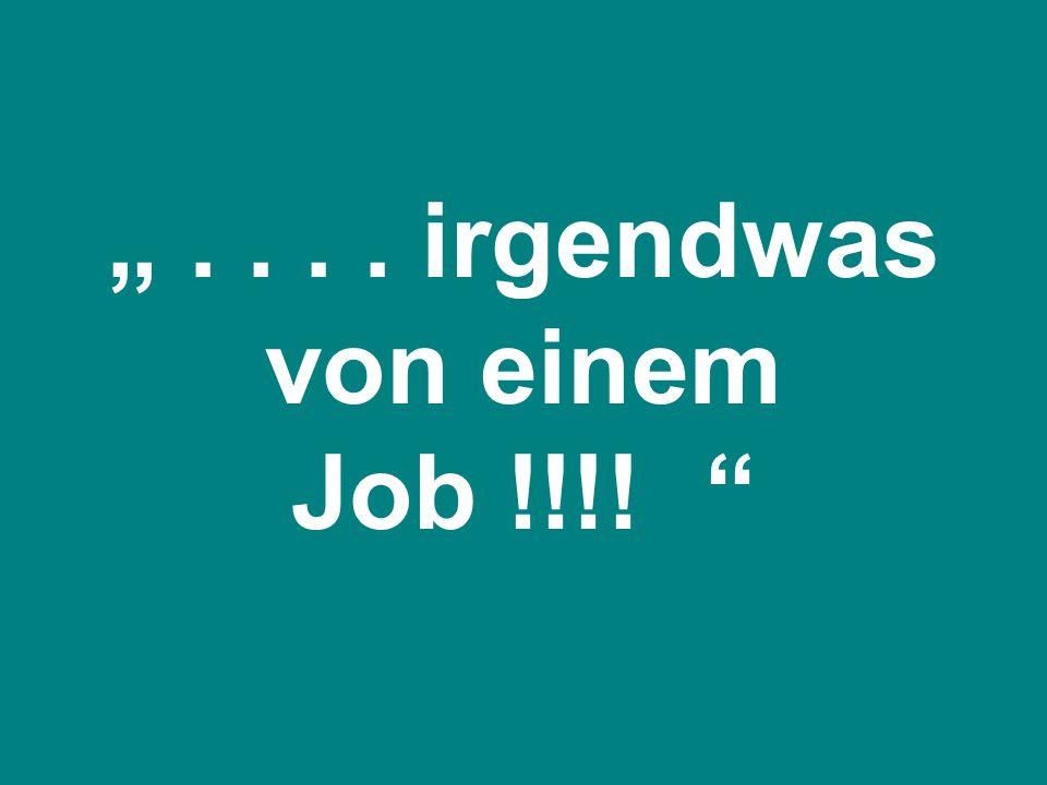 """"""" . . . . irgendwas von einem Job !!!!"""