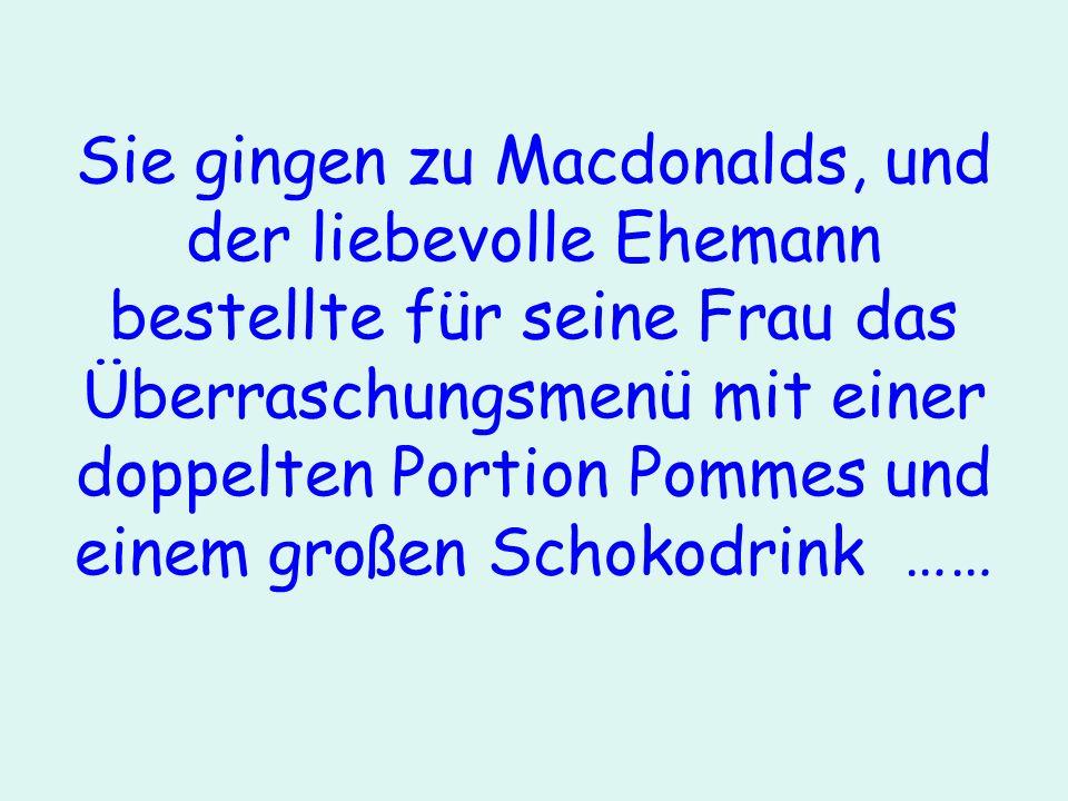 Sie gingen zu Macdonalds, und der liebevolle Ehemann bestellte für seine Frau das Überraschungsmenü mit einer doppelten Portion Pommes und einem großen Schokodrink ……