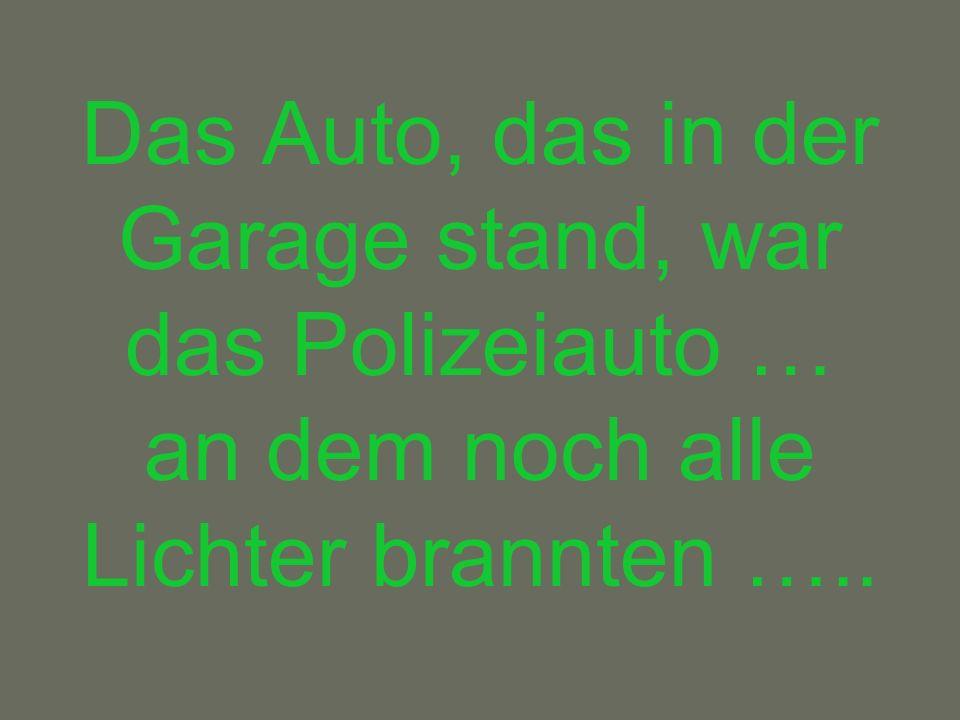 Das Auto, das in der Garage stand, war das Polizeiauto … an dem noch alle Lichter brannten …..