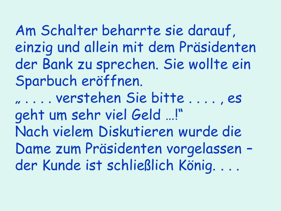 Am Schalter beharrte sie darauf, einzig und allein mit dem Präsidenten der Bank zu sprechen.