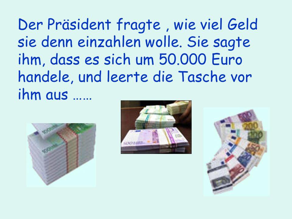 Der Präsident fragte , wie viel Geld sie denn einzahlen wolle