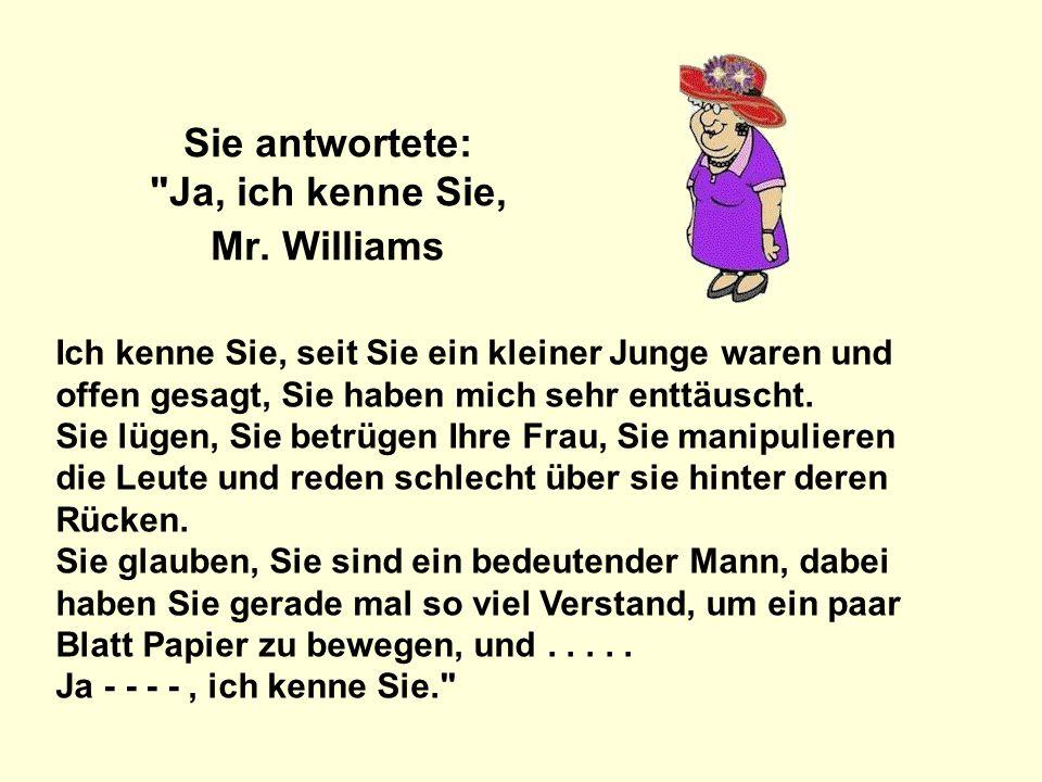 Sie antwortete: Ja, ich kenne Sie, Mr. Williams