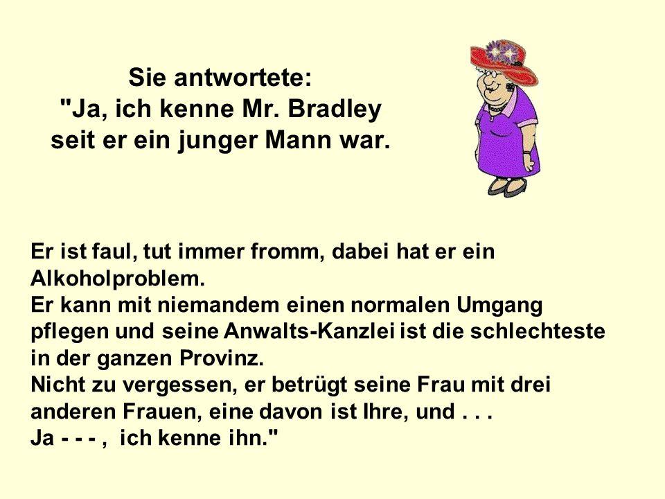 Sie antwortete: Ja, ich kenne Mr. Bradley seit er ein junger Mann war.