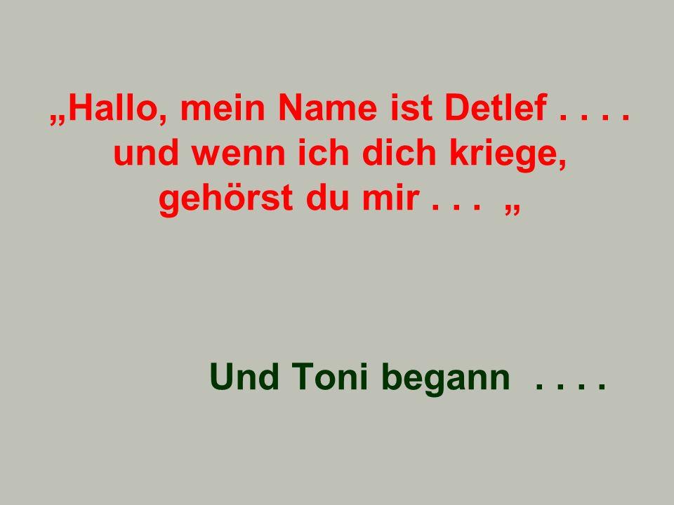 """""""Hallo, mein Name ist Detlef. und wenn ich dich kriege, gehörst du mir"""