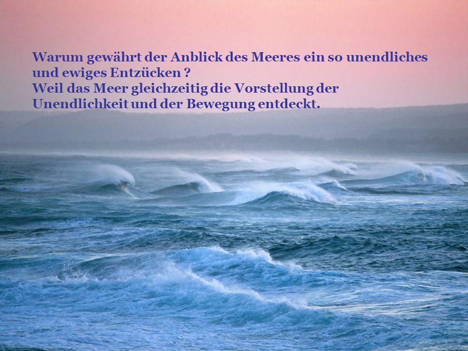 Warum gewährt der Anblick des Meeres ein so unendliches und ewiges Entzücken .