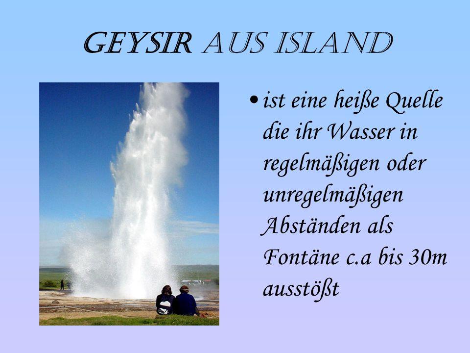 Geysir aus Island ist eine heiße Quelle die ihr Wasser in regelmäßigen oder unregelmäßigen Abständen als Fontäne c.a bis 30m ausstößt.