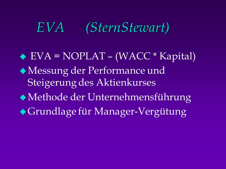 EVA (SternStewart) EVA = NOPLAT – (WACC * Kapital)