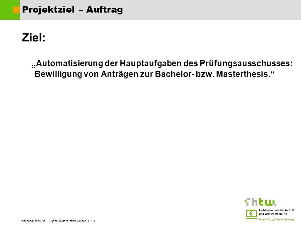 """Projektziel – Auftrag Ziel: """"Automatisierung der Hauptaufgaben des Prüfungsausschusses: Bewilligung von Anträgen zur Bachelor- bzw."""