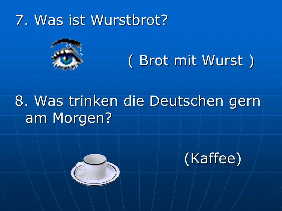 7. Was ist Wurstbrot ( Brot mit Wurst ) 8. Was trinken die Deutschen gern am Morgen (Kaffee)