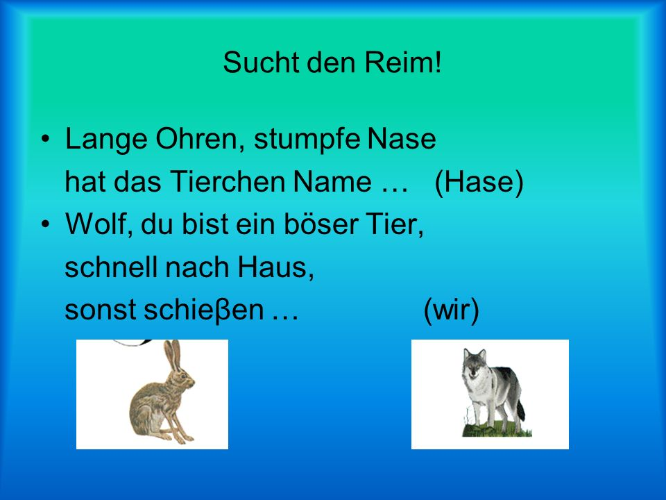Sucht den Reim! Lange Ohren, stumpfe Nase. hat das Tierchen Name … (Hase) Wolf, du bist ein böser Tier,
