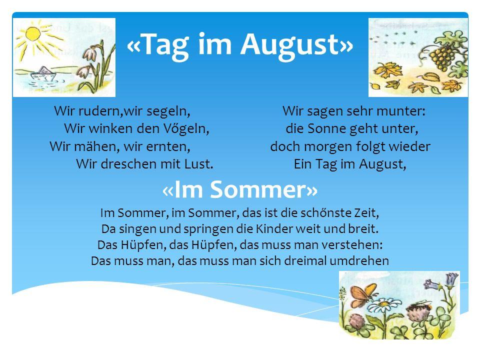 «Tag im August» Wir rudern,wir segeln, Wir sagen sehr munter: Wir winken den Vőgeln, die Sonne geht unter, Wir mähen, wir ernten, doch morgen folgt wieder Wir dreschen mit Lust.