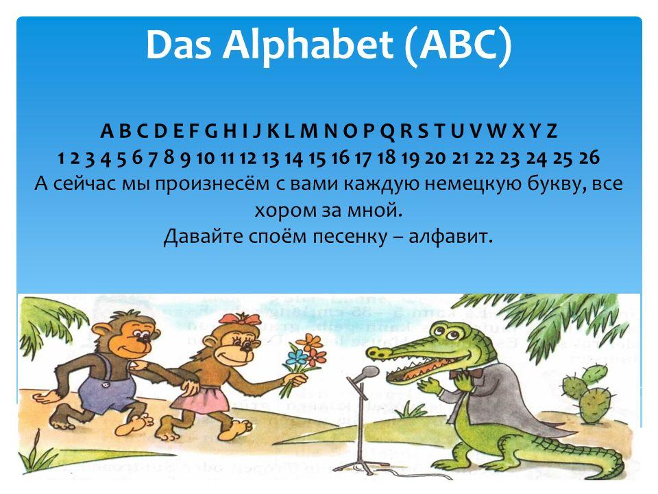 Das Alphabet (ABC) A B C D E F G H I J K L M N O P Q R S T U V W X Y Z 1 2 3 4 5 6 7 8 9 10 11 12 13 14 15 16 17 18 19 20 21 22 23 24 25 26 А сейчас мы произнесём с вами каждую немецкую букву, все хором за мной.