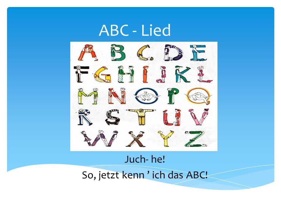 Juch- he! So, jetzt kenn ' ich das ABC!