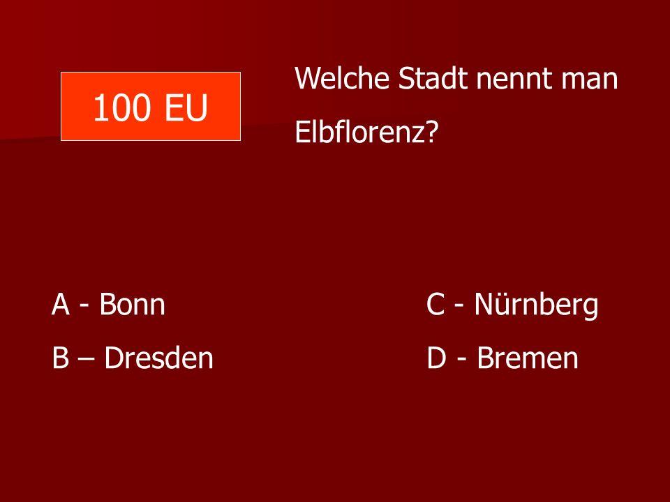 100 EU Welche Stadt nennt man Elbflorenz A - Bonn C - Nürnberg