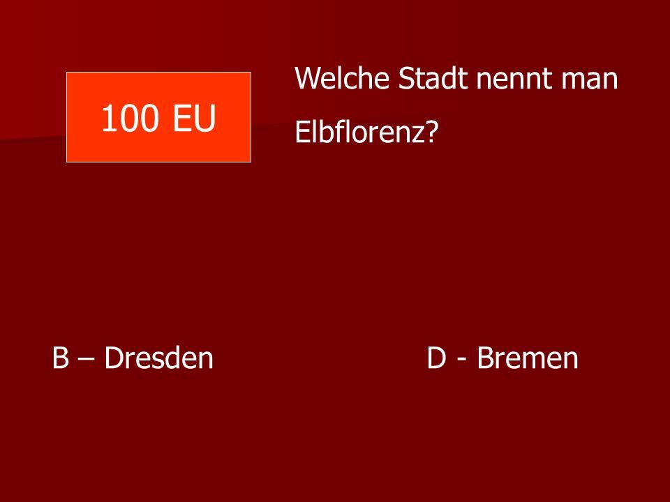 Welche Stadt nennt man Elbflorenz 100 EU B – Dresden D - Bremen