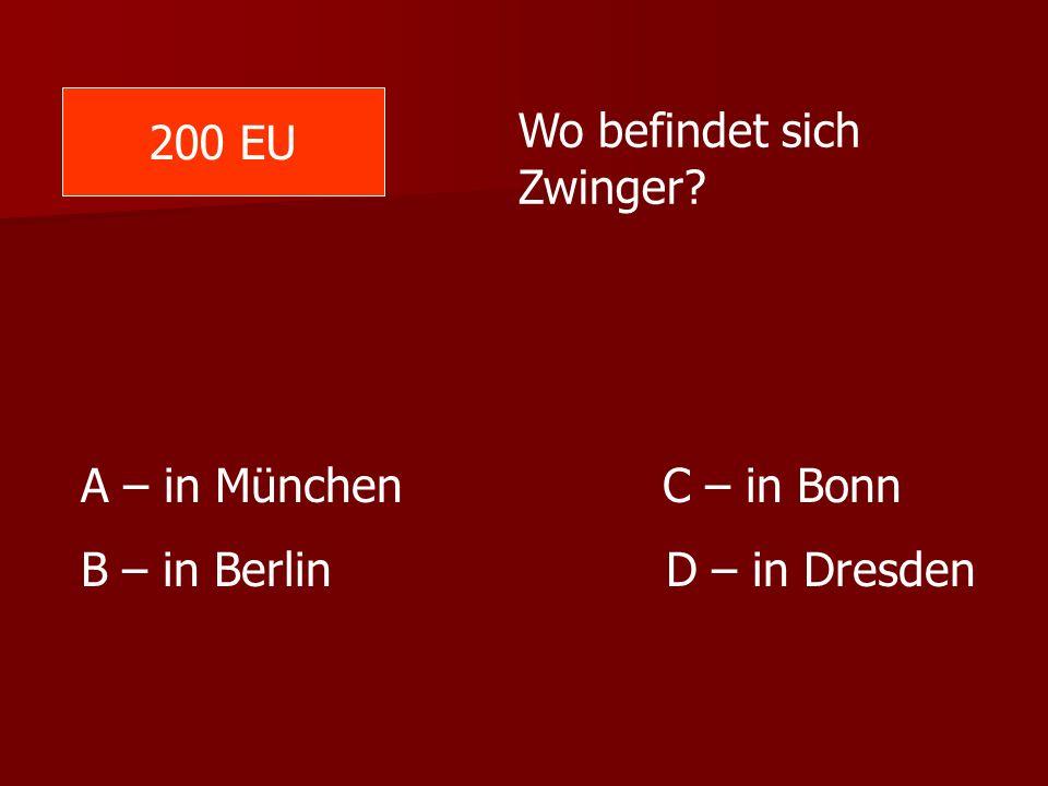 200 EU Wo befindet sich Zwinger. A – in München C – in Bonn.