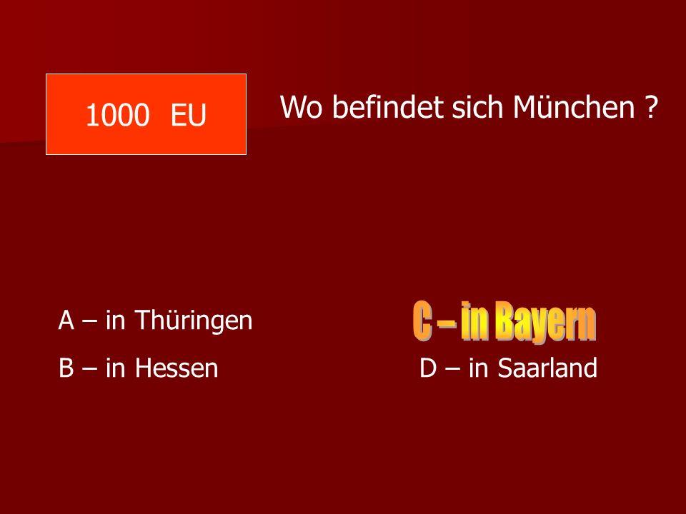 C – in Bayern 1000 EU Wo befindet sich München A – in Thüringen