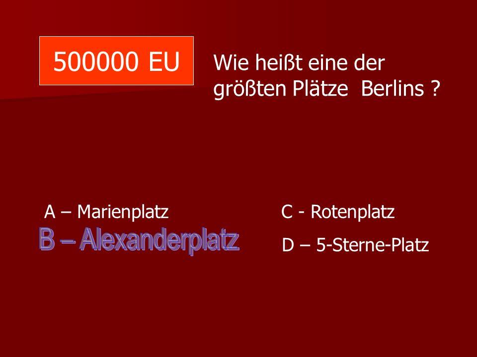 500000 EU Wie heißt eine der größten Plätze Berlins A – Marienplatz C - Rotenplatz.