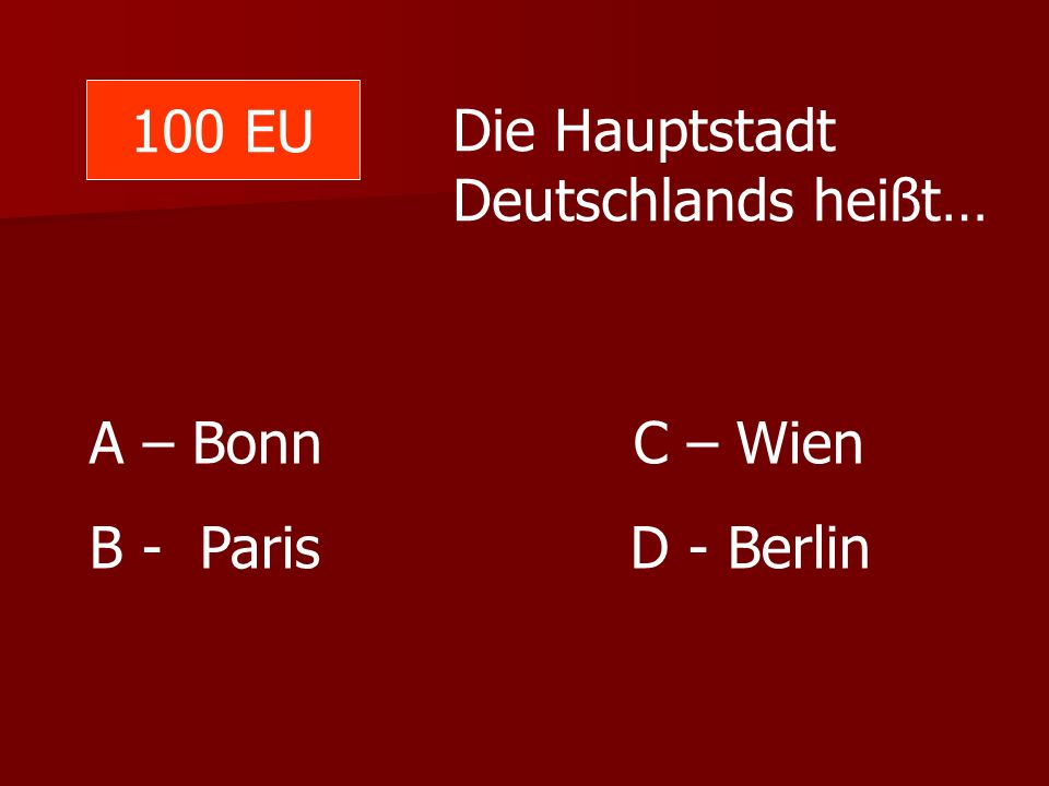 100 EU Die Hauptstadt Deutschlands heißt… A – Bonn C – Wien.