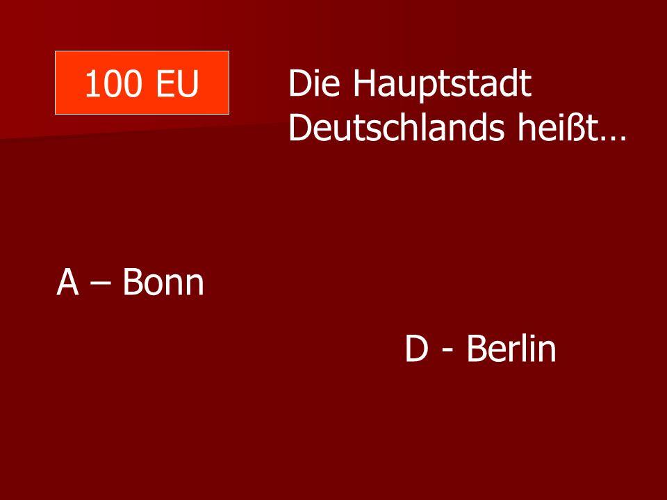 100 EU Die Hauptstadt Deutschlands heißt… A – Bonn D - Berlin
