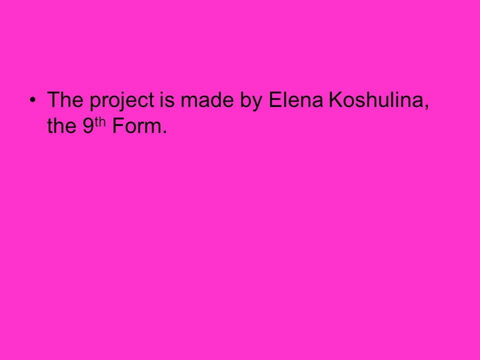 The project is made by Elena Koshulina, the 9th Form.