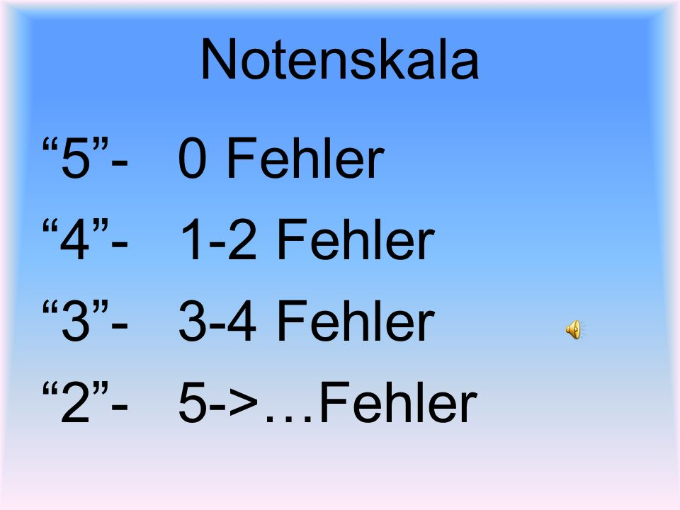 Notenskala 5 - 0 Fehler 4 - 1-2 Fehler 3 - 3-4 Fehler 2 - 5->…Fehler