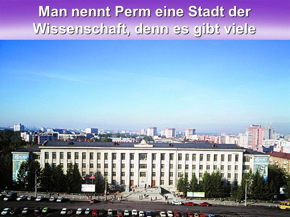 Man nennt Perm eine Stadt der Wissenschaft, denn es gibt viele Universitäte und Akademien.