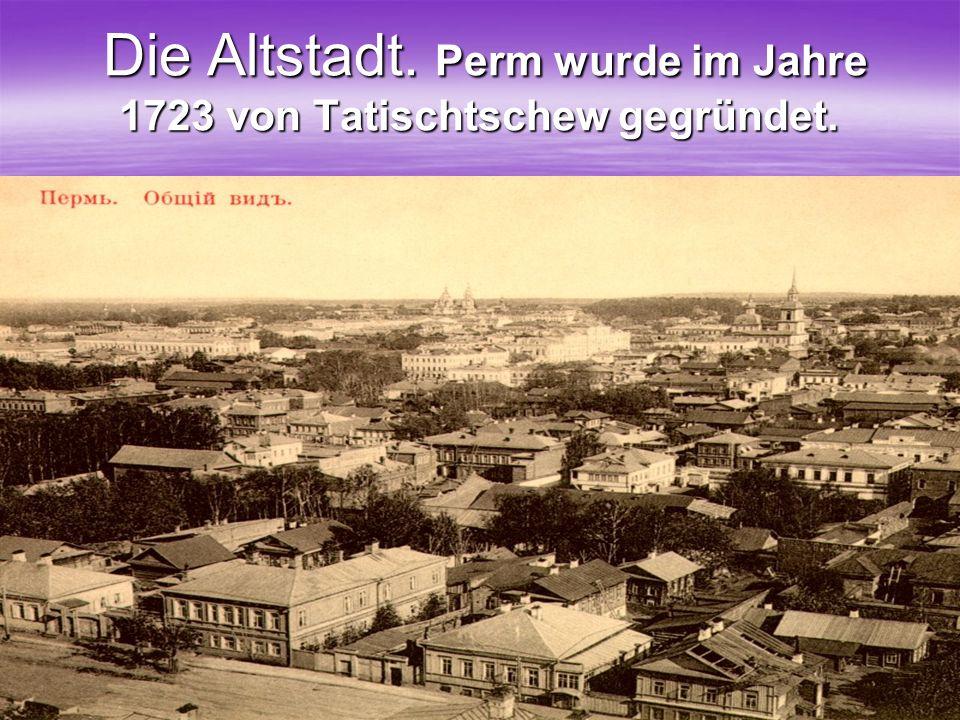 Die Altstadt. Perm wurde im Jahre 1723 von Tatischtschew gegründet.