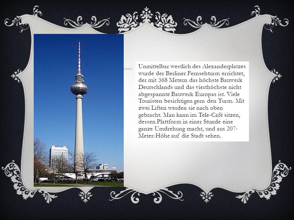 Unmittelbar westlich des Alexanderplatzes wurde der Berliner Fernsehturm errichtet, der mit 368 Metern das höchste Bauwerk Deutschlands und das vierthöchste nicht abgespannte Bauwerk Europas ist.