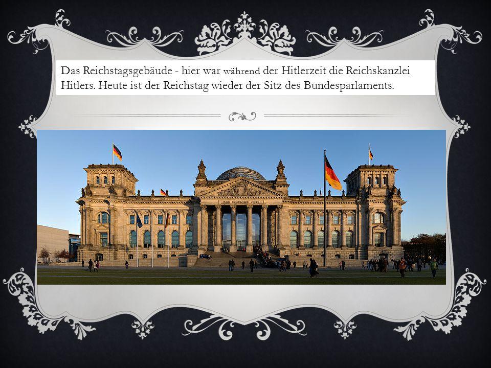 Das Reichstagsgebäude - hier war während der Hitlerzeit die Reichskanzlei Hitlers.