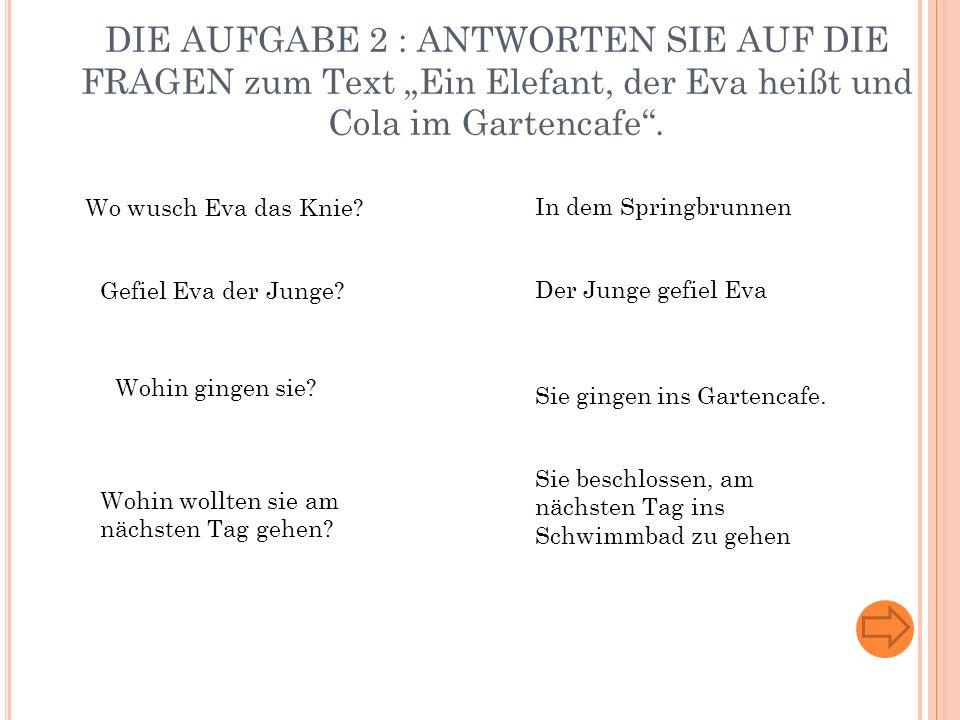 """DIE AUFGABE 2 : ANTWORTEN SIE AUF DIE FRAGEN zum Text """"Ein Elefant, der Eva heißt und Cola im Gartencafe ."""